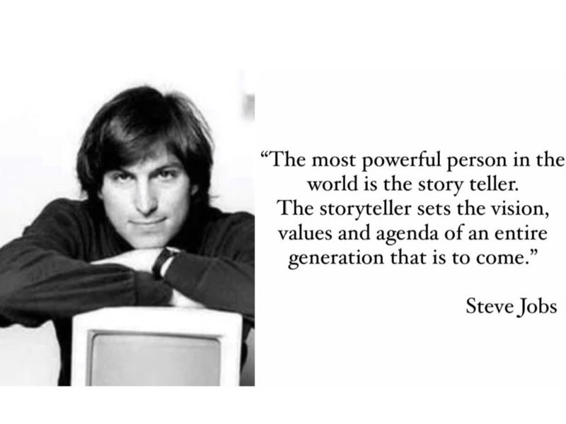 """""""The most powerful person in the world is the story teller. The storyteller sets the vision, values and agenda of an entire generation that is to come."""" Steve Jobs"""